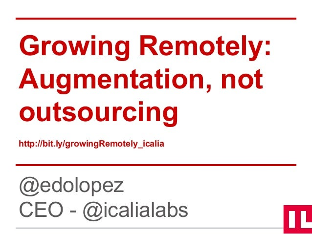Growing Remotely: Augmentation, not outsourcing http://bit.ly/growingRemotely_icalia @edolopez CEO - @icalialabs