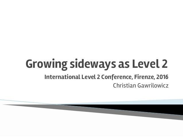 Growing sideways as Level 2 International Level 2 Conference, Firenze, 2016 Christian Gawrilowicz