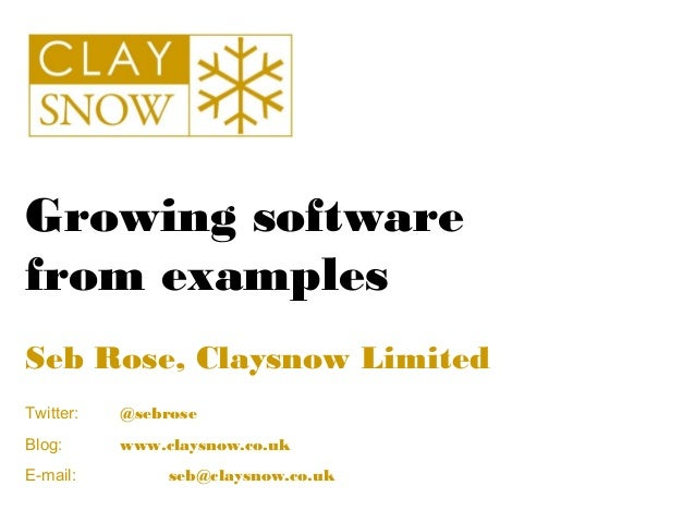 Growing softwarefrom examplesSeb Rose, Claysnow LimitedTwitter:   @sebroseBlog:      www.claysnow.co.ukE-mail:         seb...