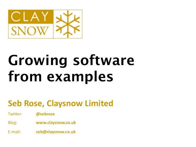 Growing softwarefrom examplesSeb	  Rose,	  Claysnow	  LimitedTwi$er:	  	  	  	  	  	  	  	  	  	  	  	  	  @sebroseBlog:	 ...