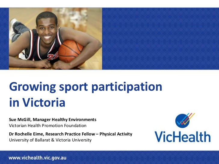 Growing sport participationin VictoriaSue McGill, Manager Healthy EnvironmentsVictorian Health Promotion FoundationDr Roch...