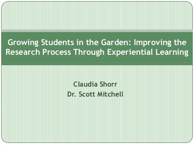 Growing Students in the Garden: Improving theResearch Process Through Experiential Learning                 Claudia Shorr ...