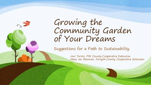 Growing the Community Garden of Your Dreams Suggestions for a Path to Sustainability Joni Torres, Pitt County Cooperative ...
