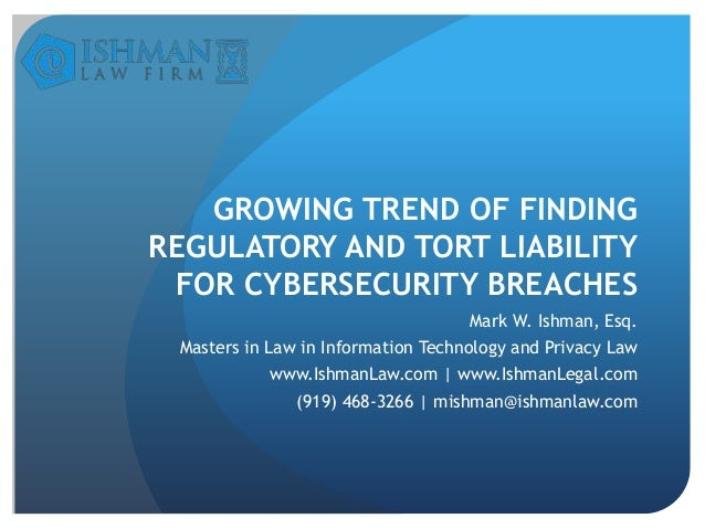 GROWING TREND OF FINDING REGULATORY AND TORT LIABILITY FOR CYBERSECURITY BREACHES Mark W. Ishman, Esq.  Masters in Law in ...
