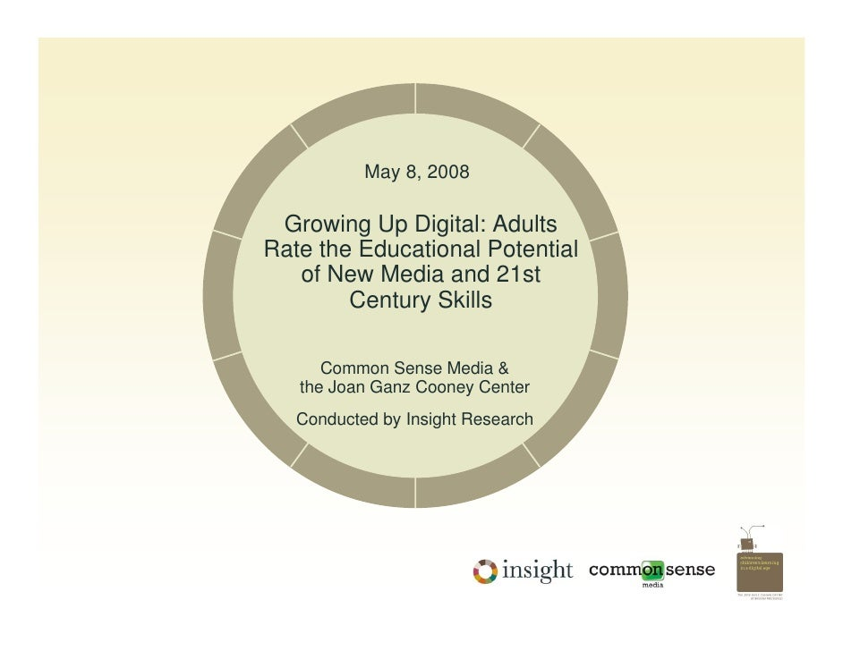 May 8, 2008   Growing Up Digital: Adults Rate the Educational Potential    of New Media and 21st         Century Skills   ...