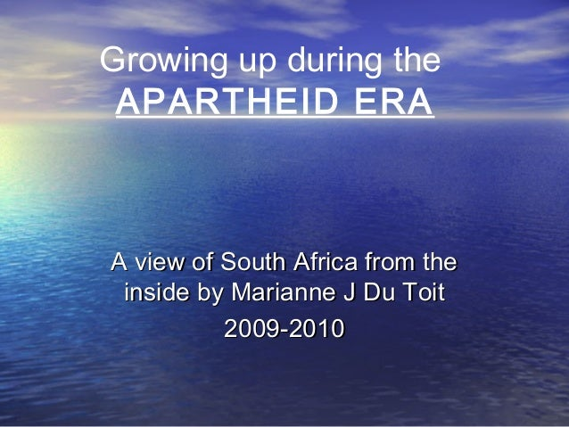 Growing up during the APARTHEID ERA A view of South Africa from theA view of South Africa from the inside by Marianne J Du...