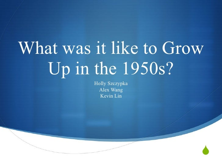 What was it like to Grow Up in the 1950s? Holly Szczypka Alex Wang Kevin Lin