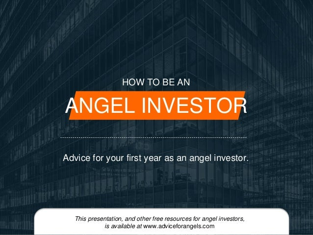 HOW TO BE AN  ANGEL INVESTOR  Advice for your first year as an angel investor.  This presentation, and other free resource...