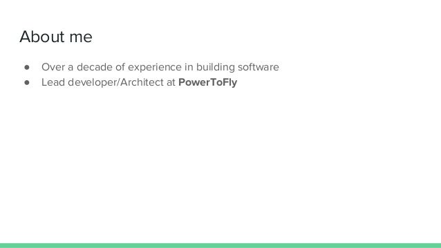 About me ● Over a decade of experience in building software ● Lead developer/Architect at PowerToFly