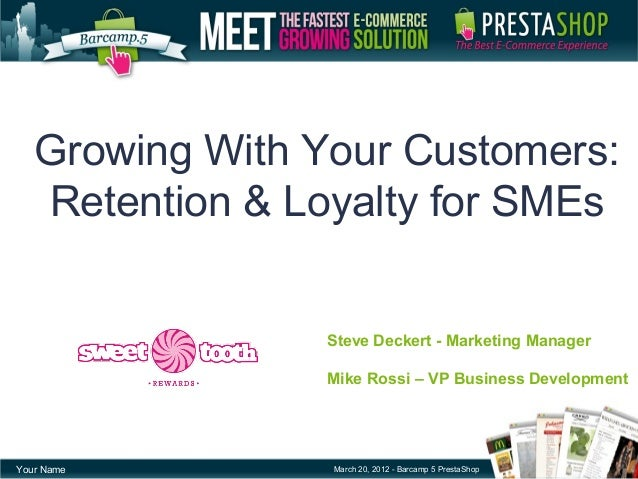 Growing With Your Customers:Retention & Loyalty for SMEsYour Name March 20, 2012 - Barcamp 5 PrestaShopSteve Deckert - Mar...