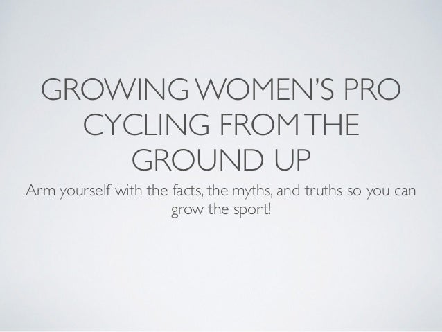 GROWING WOMEN'S PRO CYCLING FROMTHE GROUND UP Arm yourself with the facts, the myths, and truths so you can grow the sport!