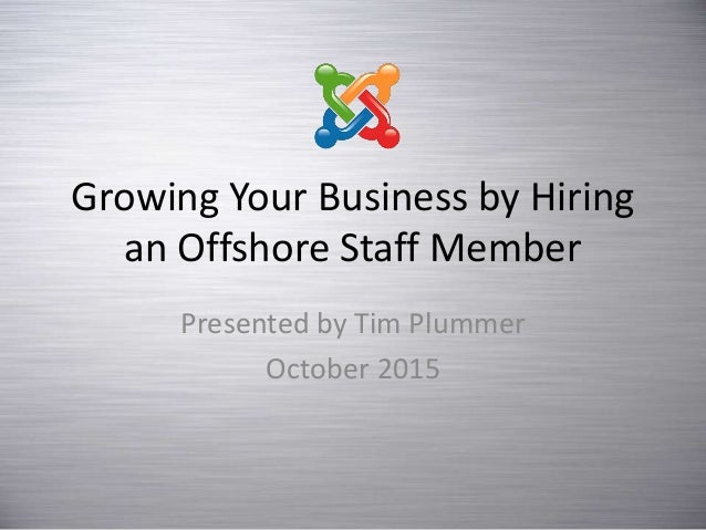 Growing Your Business by Hiring an Offshore Staff Member Presented by Tim Plummer October 2015