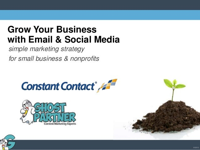 © 2013 grow your business Grow Your Business with Email & Social Media simple marketing strategy for small business & nonp...