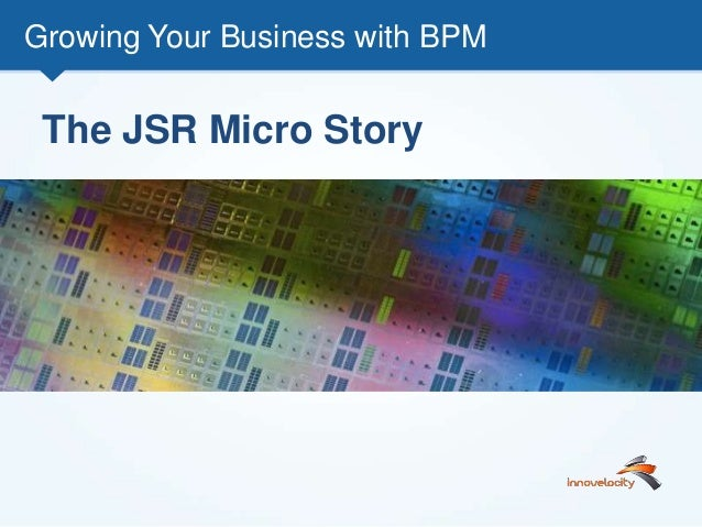 Growing Your Business with BPM The JSR Micro Story