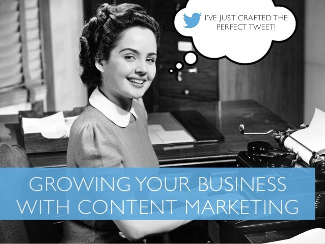 I'VE JUST CRAFTED THE PERFECT TWEET!  GROWING YOUR BUSINESS WITH CONTENT MARKETING