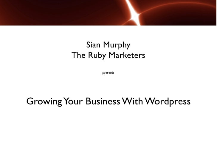 Sian Murphy         The Ruby Marketers                presentsGrowing Your Business With Wordpress
