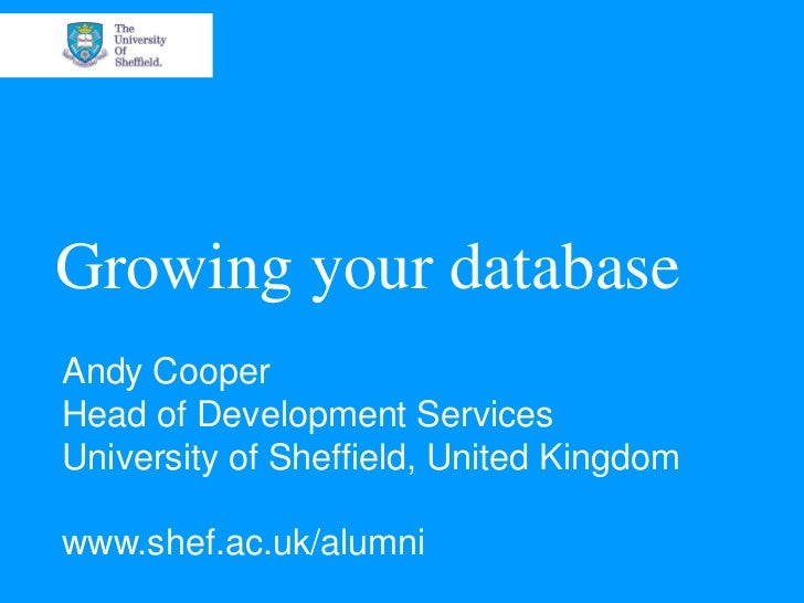 Growing your databaseAndy CooperHead of Development ServicesUniversity of Sheffield, United Kingdomwww.shef.ac.uk/alumni
