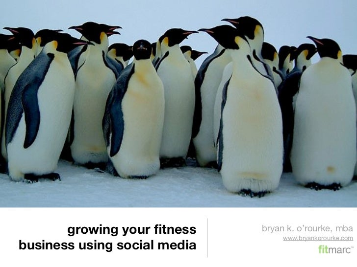 growing your fitness    bryan k. o'rourke, mba                                    www.bryankorourke.com business using soci...