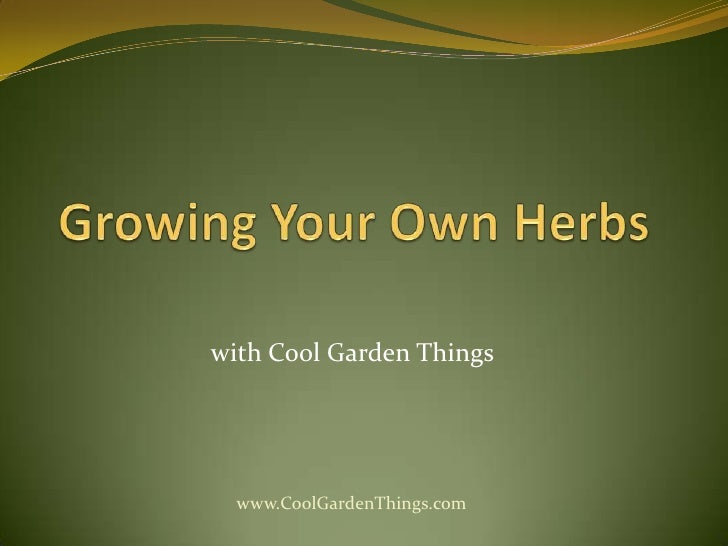 Growing Your Own Herbs<br />withCool Garden Things<br />www.CoolGardenThings.com<br />