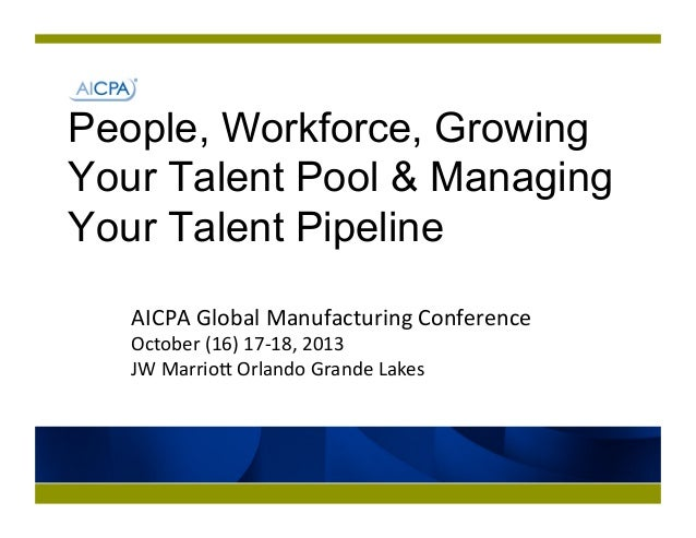 People, Workforce, Growing Your Talent Pool & Managing Your Talent Pipeline AICPA	   Global	   Manufacturing	   Conference...