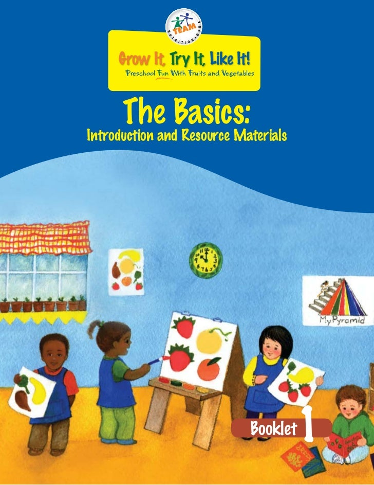 Grow It, Try It, Like It!      Preschool Fun With Fruits and Vegetables      The Basics:Introduction and Resource Material...