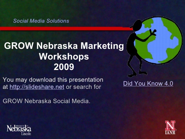 GROW Nebraska Marketing Workshops 2009 Social Media Solutions Did You Know 4.0 You may download this presentation at  http...