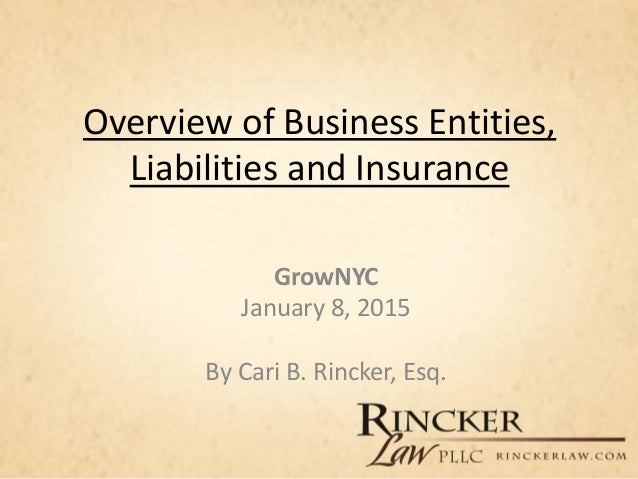 Overview of Business Entities, Liabilities and Insurance GrowNYC January 8, 2015 By Cari B. Rincker, Esq.