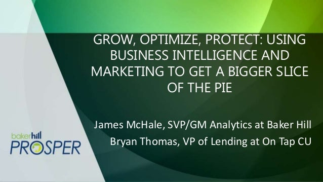 GROW, OPTIMIZE, PROTECT: USING BUSINESS INTELLIGENCE AND MARKETING TO GET A BIGGER SLICE OF THE PIE James McHale, SVP/GM A...