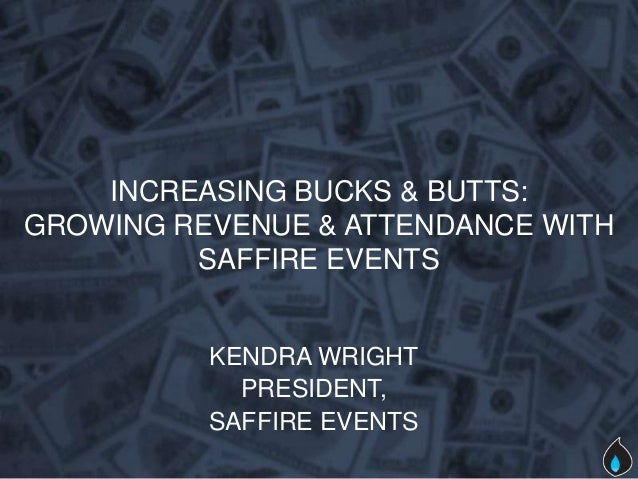 INCREASING BUCKS & BUTTS:GROWING REVENUE & ATTENDANCE WITH         SAFFIRE EVENTS          KENDRA WRIGHT            PRESID...