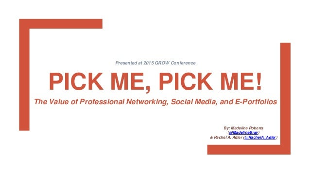 PICK ME, PICK ME! The Value of Professional Networking, Social Media, and E-Portfolios Presented at 2015 GROW Conference B...