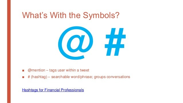 What's With the Symbols? ■ @mention – tags user within a tweet ■ # (hashtag) – searchable word/phrase; groups conversation...