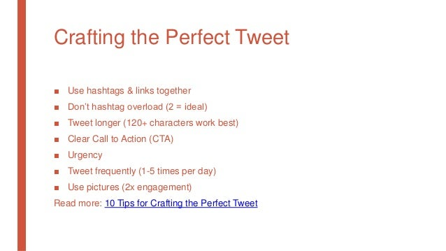 Crafting the Perfect Tweet ■ Use hashtags & links together ■ Don't hashtag overload (2 = ideal) ■ Tweet longer (120+ chara...