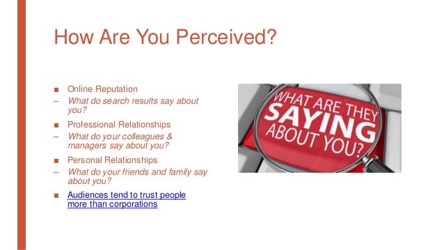 How Are You Perceived? ■ Online Reputation – What do search results say about you? ■ Professional Relationships – What do ...