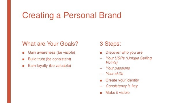 Creating a Personal Brand What are Your Goals? ■ Gain awareness (be visible) ■ Build trust (be consistent) ■ Earn loyalty ...