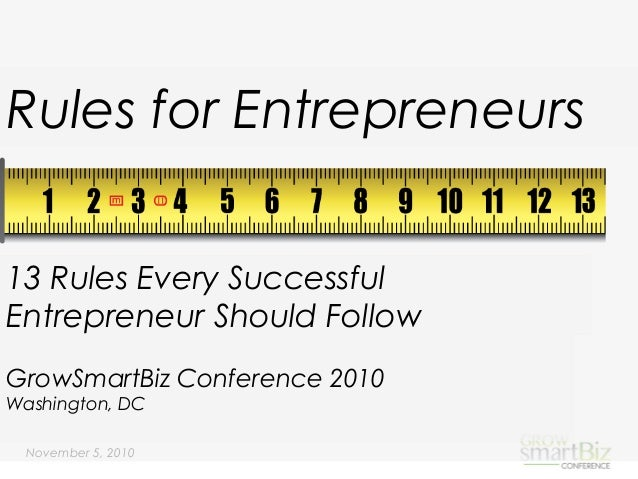 November 5, 2010 Rules for Entrepreneurs GrowSmartBiz Conference 2010 Washington, DC 13 Rules Every Successful Entrepreneu...