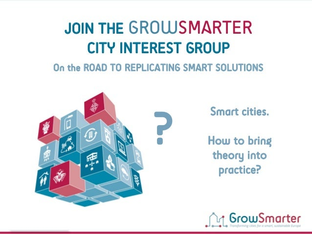 www.grow-smarter.eu Smart cities. How to bring theory into practice? ? JOIN THE GROWSMARTER CITY INTEREST GROUP On the ROA...