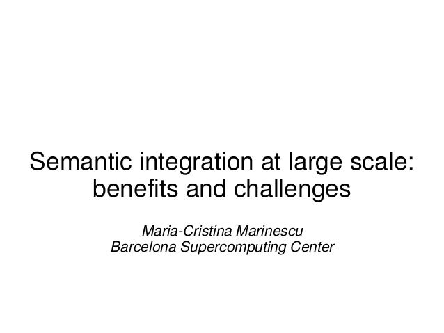 Semantic integration at large scale: benefits and challenges Maria-Cristina Marinescu Barcelona Supercomputing Center