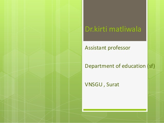 Dr.kirti matliwala Assistant professor Department of education (sf) VNSGU , Surat