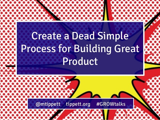 Create a Dead Simple Process for Building Great Product  @mtippett  tippett.org  #GROWtalks
