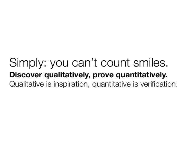 Simply: you can't count smiles.Discover qualitatively, prove quantitatively.Qualitative is inspiration, quantitative is ve...
