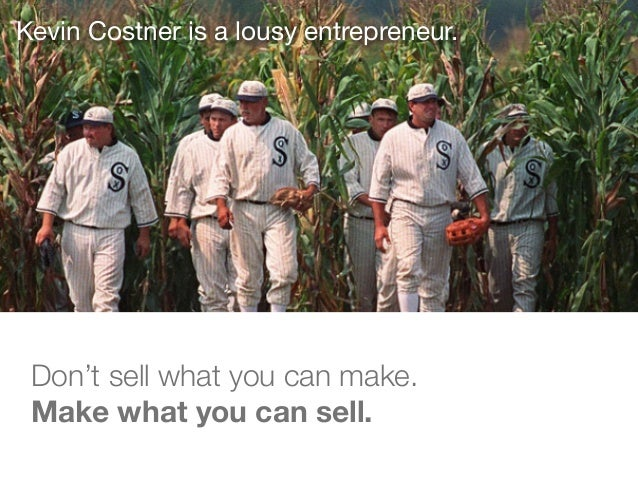 Kevin Costner is a lousy entrepreneur. Don't sell what you can make. Make what you can sell.
