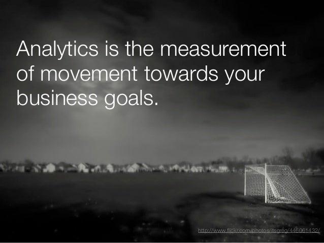 Analytics is the measurementof movement towards yourbusiness goals.                  http://www.flickr.com/photos/itsgreg/4...