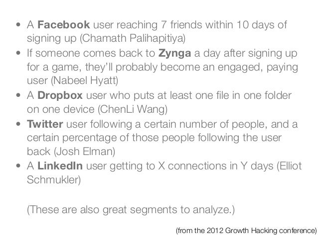 • A Facebook user reaching 7 friends within 10 days of  signing up (Chamath Palihapitiya)• If someone comes back to Zynga ...
