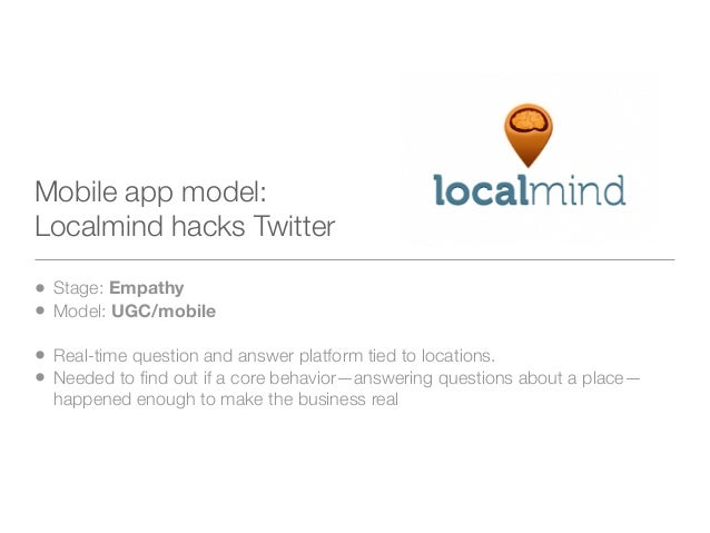 Mobile app model:Localmind hacks Twitter• Stage: Empathy• Model: UGC/mobile• Real-time question and answer platform tied t...