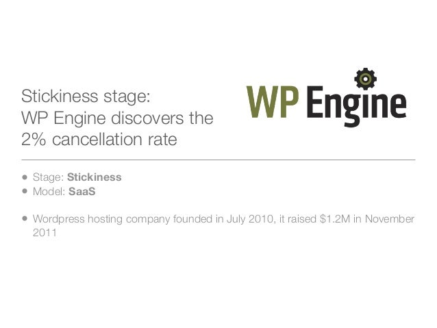 Stickiness stage:WP Engine discovers the2% cancellation rate• Stage: Stickiness• Model: SaaS• Wordpress hosting company fo...