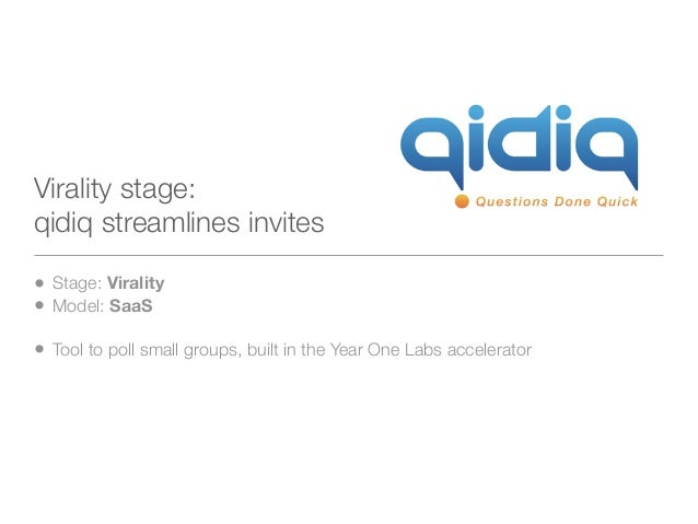 Virality stage:qidiq streamlines invites• Stage: Virality• Model: SaaS• Tool to poll small groups, built in the Year One L...