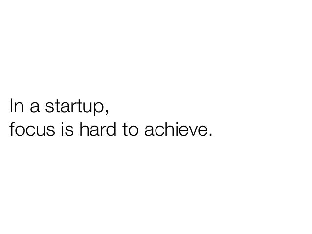 In a startup,focus is hard to achieve.