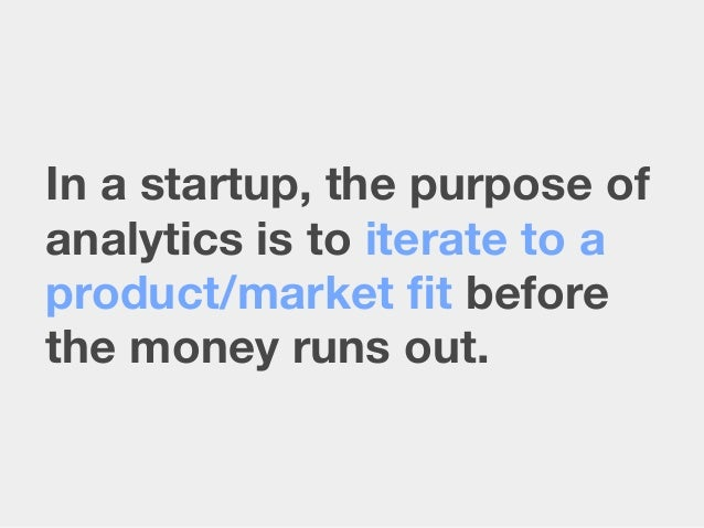 In a startup, the purpose ofanalytics is to iterate to aproduct/market fit beforethe money runs out.