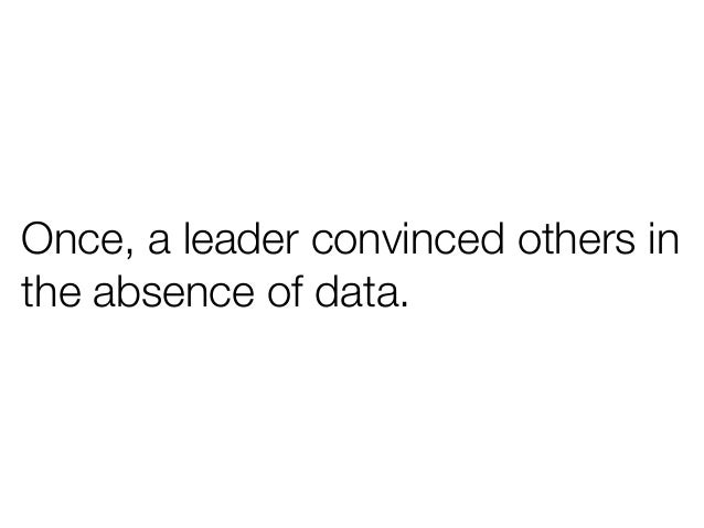 Once, a leader convinced others inthe absence of data.