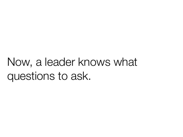 Now, a leader knows whatquestions to ask.